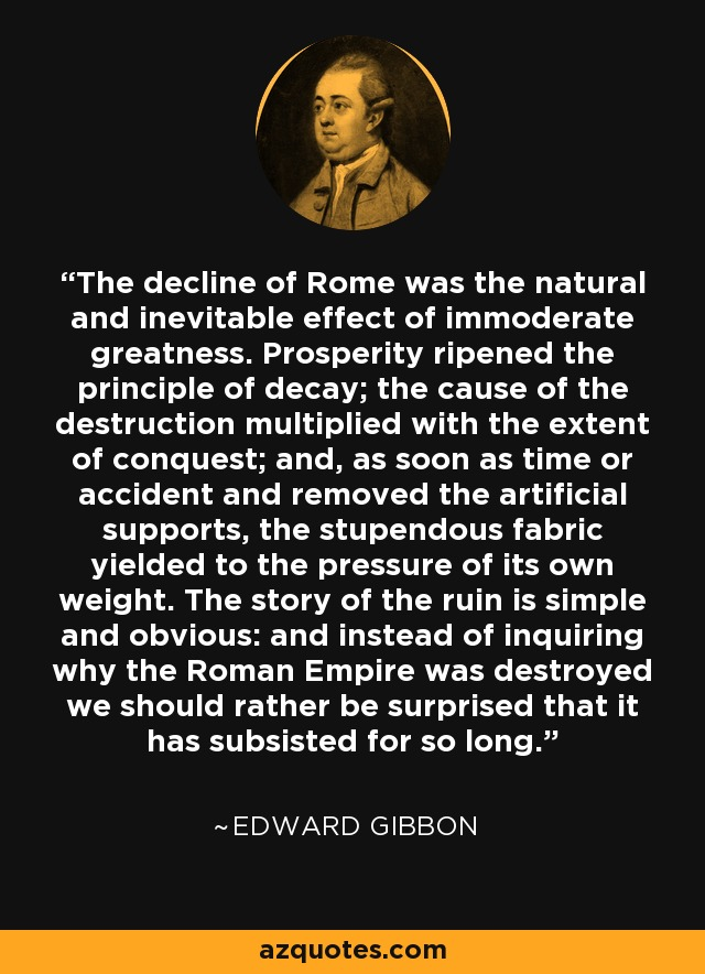 The decline of Rome was the natural and inevitable effect of immoderate greatness. Prosperity ripened the principle of decay; the cause of the destruction multiplied with the extent of conquest; and, as soon as time or accident and removed the artificial supports, the stupendous fabric yielded to the pressure of its own weight. The story of the ruin is simple and obvious: and instead of inquiring why the Roman Empire was destroyed we should rather be surprised that it has subsisted for so long. - Edward Gibbon