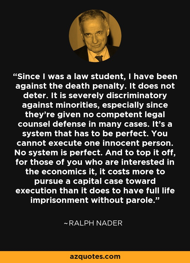 Since I was a law student, I have been against the death penalty. It does not deter. It is severely discriminatory against minorities, especially since they're given no competent legal counsel defense in many cases. It's a system that has to be perfect. You cannot execute one innocent person. No system is perfect. And to top it off, for those of you who are interested in the economics it, it costs more to pursue a capital case toward execution than it does to have full life imprisonment without parole. - Ralph Nader