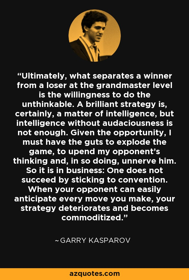 Ultimately, what separates a winner from a loser at the grandmaster level is the willingness to do the unthinkable. A brilliant strategy is, certainly, a matter of intelligence, but intelligence without audaciousness is not enough. Given the opportunity, I must have the guts to explode the game, to upend my opponent's thinking and, in so doing, unnerve him. So it is in business: One does not succeed by sticking to convention. When your opponent can easily anticipate every move you make, your strategy deteriorates and becomes commoditized. - Garry Kasparov