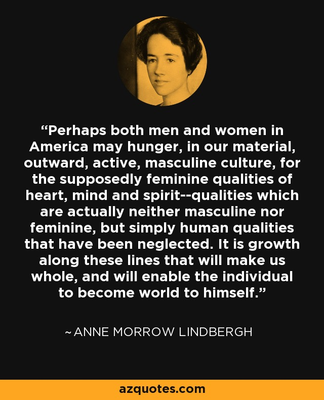 Perhaps both men and women in America may hunger, in our material, outward, active, masculine culture, for the supposedly feminine qualities of heart, mind and spirit--qualities which are actually neither masculine nor feminine, but simply human qualities that have been neglected. It is growth along these lines that will make us whole, and will enable the individual to become world to himself. - Anne Morrow Lindbergh