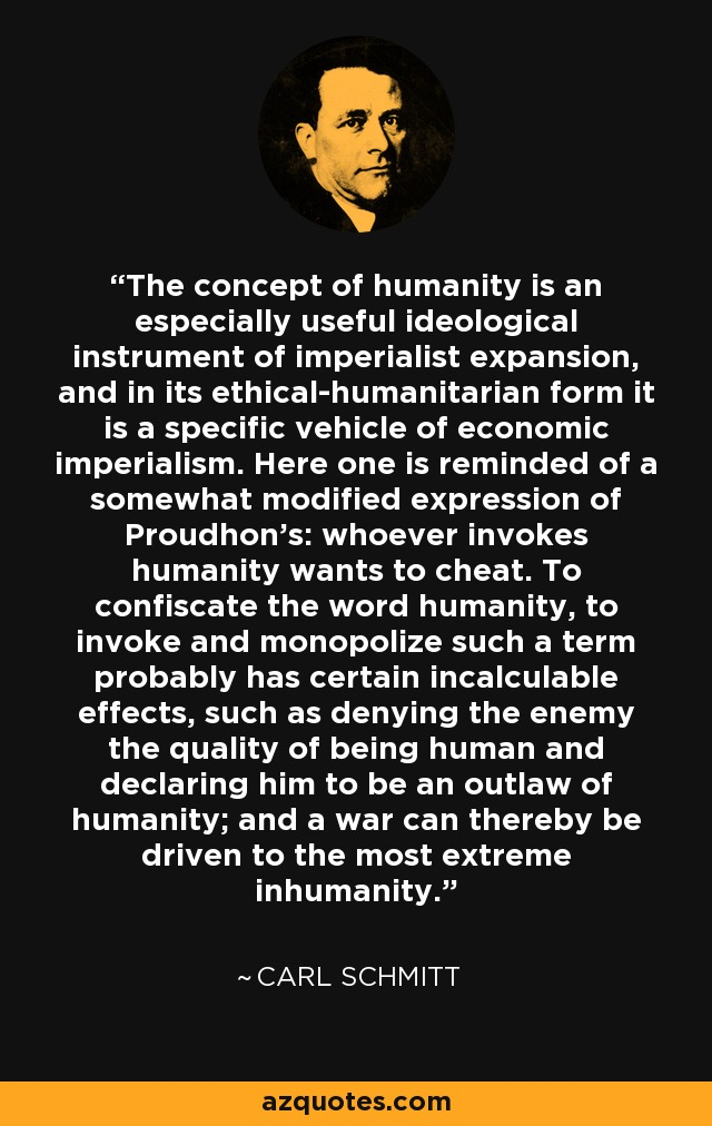 The concept of humanity is an especially useful ideological instrument of imperialist expansion, and in its ethical-humanitarian form it is a specific vehicle of economic imperialism. Here one is reminded of a somewhat modified expression of Proudhon's: whoever invokes humanity wants to cheat. To confiscate the word humanity, to invoke and monopolize such a term probably has certain incalculable effects, such as denying the enemy the quality of being human and declaring him to be an outlaw of humanity; and a war can thereby be driven to the most extreme inhumanity. - Carl Schmitt