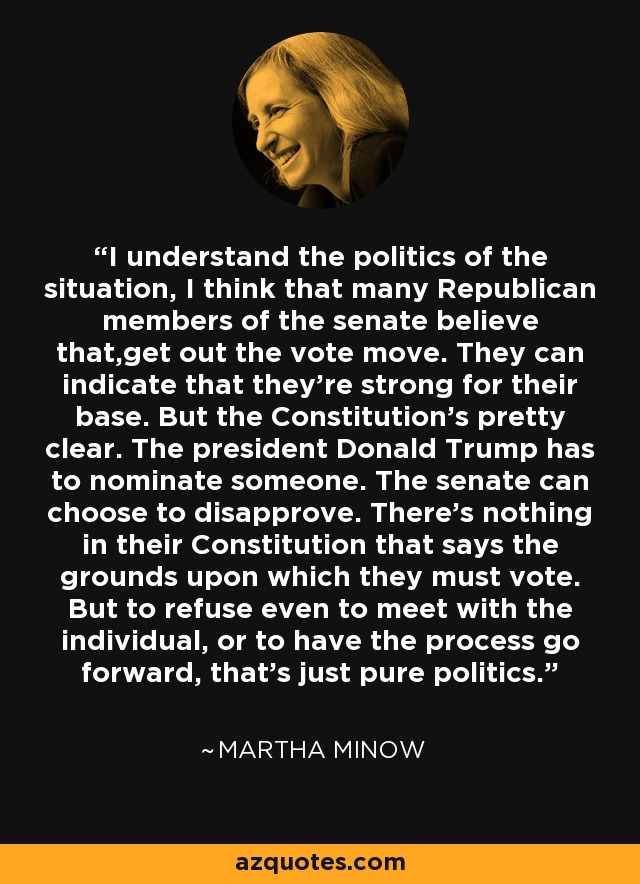 I understand the politics of the situation, I think that many Republican members of the senate believe that,get out the vote move. They can indicate that they're strong for their base. But the Constitution's pretty clear. The president Donald Trump has to nominate someone. The senate can choose to disapprove. There's nothing in their Constitution that says the grounds upon which they must vote. But to refuse even to meet with the individual, or to have the process go forward, that's just pure politics. - Martha Minow