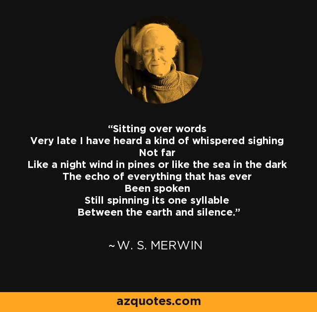 Sitting over words Very late I have heard a kind of whispered sighing Not far Like a night wind in pines or like the sea in the dark The echo of everything that has ever Been spoken Still spinning its one syllable Between the earth and silence. - W. S. Merwin