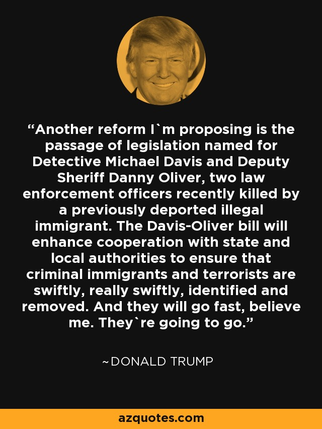 Another reform I`m proposing is the passage of legislation named for Detective Michael Davis and Deputy Sheriff Danny Oliver, two law enforcement officers recently killed by a previously deported illegal immigrant. The Davis-Oliver bill will enhance cooperation with state and local authorities to ensure that criminal immigrants and terrorists are swiftly, really swiftly, identified and removed. And they will go fast, believe me. They`re going to go. - Donald Trump