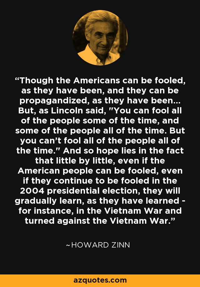 Though the Americans can be fooled, as they have been, and they can be propagandized, as they have been... But, as Lincoln said,