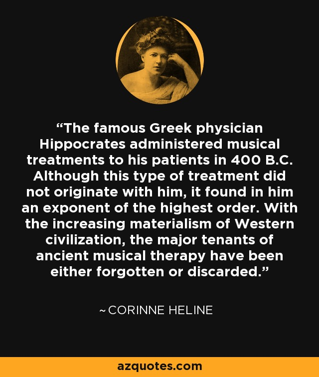 The famous Greek physician Hippocrates administered musical treatments to his patients in 400 B.C. Although this type of treatment did not originate with him, it found in him an exponent of the highest order. With the increasing materialism of Western civilization, the major tenants of ancient musical therapy have been either forgotten or discarded. - Corinne Heline