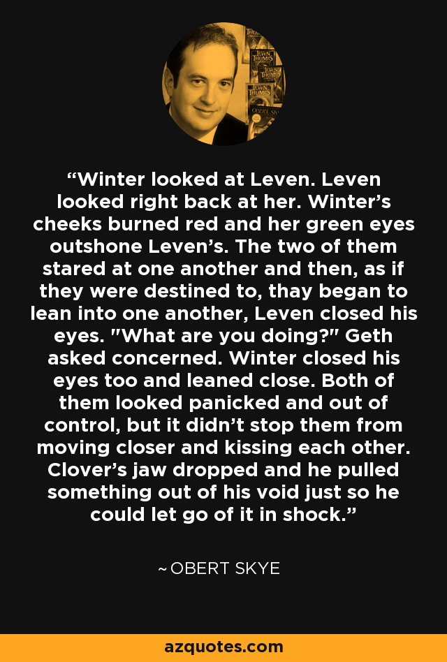 Winter looked at Leven. Leven looked right back at her. Winter's cheeks burned red and her green eyes outshone Leven's. The two of them stared at one another and then, as if they were destined to, thay began to lean into one another, Leven closed his eyes.