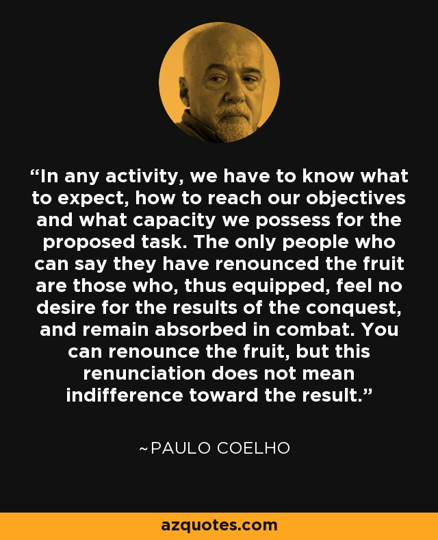 In any activity, we have to know what to expect, how to reach our objectives and what capacity we possess for the proposed task. The only people who can say they have renounced the fruit are those who, thus equipped, feel no desire for the results of the conquest, and remain absorbed in combat. You can renounce the fruit, but this renunciation does not mean indifference toward the result. - Paulo Coelho