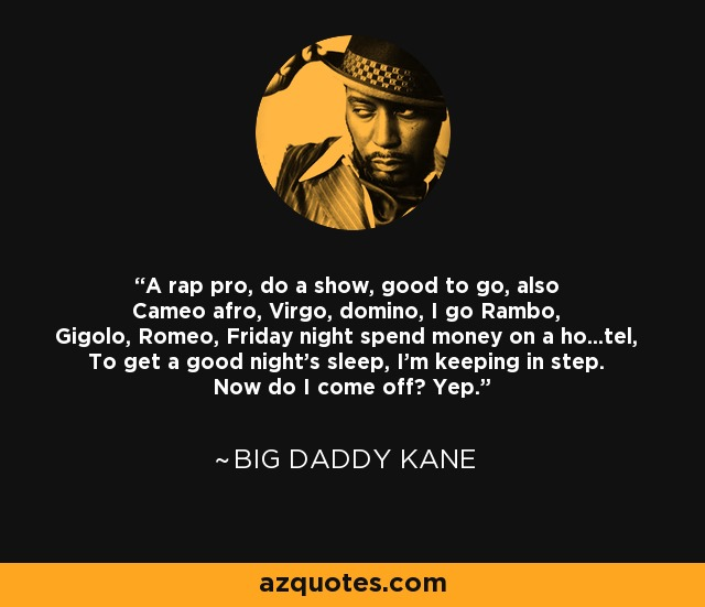 A rap pro, do a show, good to go, also Cameo afro, Virgo, domino, I go Rambo, Gigolo, Romeo, Friday night spend money on a ho...tel, To get a good night's sleep, I'm keeping in step. Now do I come off? Yep. - Big Daddy Kane