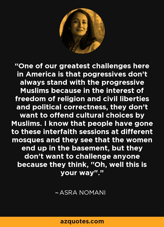 One of our greatest challenges here in America is that pogressives don't always stand with the progressive Muslims because in the interest of freedom of religion and civil liberties and political correctness, they don't want to offend cultural choices by Muslims. I know that people have gone to these interfaith sessions at different mosques and they see that the women end up in the basement, but they don't want to challenge anyone because they think,