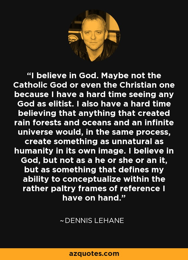 I believe in God. Maybe not the Catholic God or even the Christian one because I have a hard time seeing any God as elitist. I also have a hard time believing that anything that created rain forests and oceans and an infinite universe would, in the same process, create something as unnatural as humanity in its own image. I believe in God, but not as a he or she or an it, but as something that defines my ability to conceptualize within the rather paltry frames of reference I have on hand. - Dennis Lehane