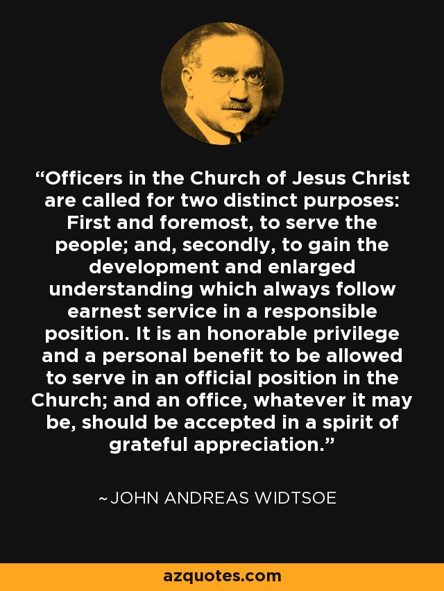 Officers in the Church of Jesus Christ are called for two distinct purposes: First and foremost, to serve the people; and, secondly, to gain the development and enlarged understanding which always follow earnest service in a responsible position. It is an honorable privilege and a personal benefit to be allowed to serve in an official position in the Church; and an office, whatever it may be, should be accepted in a spirit of grateful appreciation. - John Andreas Widtsoe