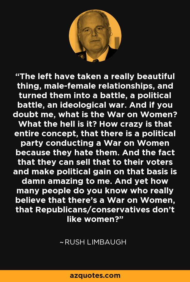 The left have taken a really beautiful thing, male-female relationships, and turned them into a battle, a political battle, an ideological war. And if you doubt me, what is the War on Women? What the hell is it? How crazy is that entire concept, that there is a political party conducting a War on Women because they hate them. And the fact that they can sell that to their voters and make political gain on that basis is damn amazing to me. And yet how many people do you know who really believe that there's a War on Women, that Republicans/conservatives don't like women? - Rush Limbaugh