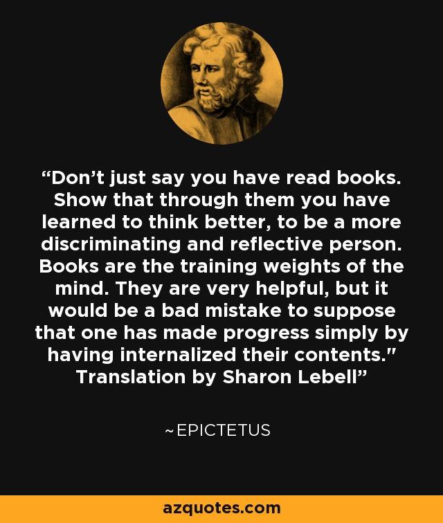 Don't just say you have read books. Show that through them you have learned to think better, to be a more discriminating and reflective person. Books are the training weights of the mind. They are very helpful, but it would be a bad mistake to suppose that one has made progress simply by having internalized their contents.