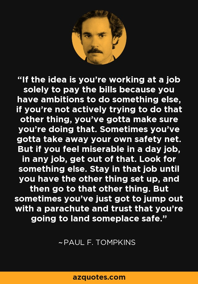 If the idea is you're working at a job solely to pay the bills because you have ambitions to do something else, if you're not actively trying to do that other thing, you've gotta make sure you're doing that. Sometimes you've gotta take away your own safety net. But if you feel miserable in a day job, in any job, get out of that. Look for something else. Stay in that job until you have the other thing set up, and then go to that other thing. But sometimes you've just got to jump out with a parachute and trust that you're going to land someplace safe. - Paul F. Tompkins