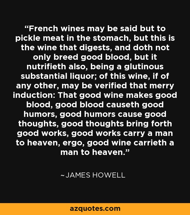 French wines may be said but to pickle meat in the stomach, but this is the wine that digests, and doth not only breed good blood, but it nutrifieth also, being a glutinous substantial liquor; of this wine, if of any other, may be verified that merry induction: That good wine makes good blood, good blood causeth good humors, good humors cause good thoughts, good thoughts bring forth good works, good works carry a man to heaven, ergo, good wine carrieth a man to heaven. - James Howell