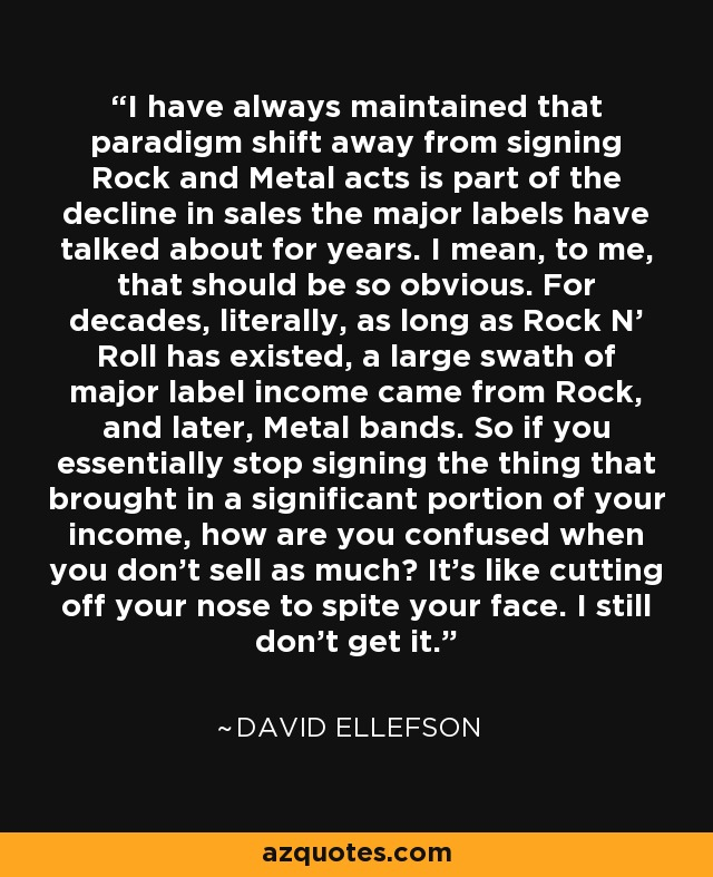 I have always maintained that paradigm shift away from signing Rock and Metal acts is part of the decline in sales the major labels have talked about for years. I mean, to me, that should be so obvious. For decades, literally, as long as Rock N' Roll has existed, a large swath of major label income came from Rock, and later, Metal bands. So if you essentially stop signing the thing that brought in a significant portion of your income, how are you confused when you don't sell as much? It's like cutting off your nose to spite your face. I still don't get it. - David Ellefson