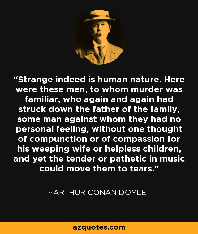 Strange indeed is human nature. Here were these men, to whom murder was familiar, who again and again had struck down the father of the family, some man against whom they had no personal feeling, without one thought of compunction or of compassion for his weeping wife or helpless children, and yet the tender or pathetic in music could move them to tears. - Arthur Conan Doyle