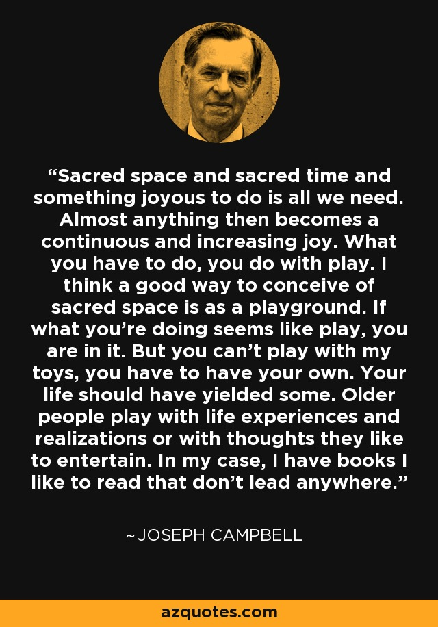 Sacred space and sacred time and something joyous to do is all we need. Almost anything then becomes a continuous and increasing joy. What you have to do, you do with play. I think a good way to conceive of sacred space is as a playground. If what you're doing seems like play, you are in it. But you can't play with my toys, you have to have your own. Your life should have yielded some. Older people play with life experiences and realizations or with thoughts they like to entertain. In my case, I have books I like to read that don't lead anywhere. - Joseph Campbell