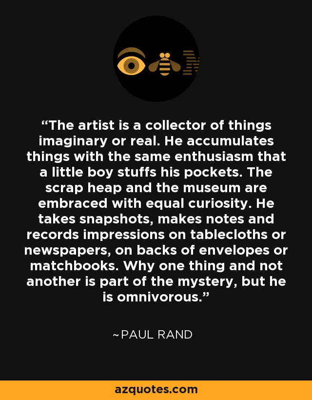 The artist is a collector of things imaginary or real. He accumulates things with the same enthusiasm that a little boy stuffs his pockets. The scrap heap and the museum are embraced with equal curiosity. He takes snapshots, makes notes and records impressions on tablecloths or newspapers, on backs of envelopes or matchbooks. Why one thing and not another is part of the mystery, but he is omnivorous. - Paul Rand