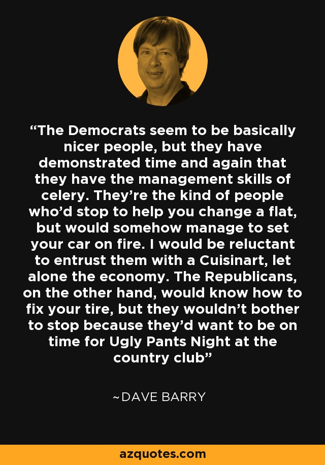 The Democrats seem to be basically nicer people, but they have demonstrated time and again that they have the management skills of celery. They're the kind of people who'd stop to help you change a flat, but would somehow manage to set your car on fire. I would be reluctant to entrust them with a Cuisinart, let alone the economy. The Republicans, on the other hand, would know how to fix your tire, but they wouldn't bother to stop because they'd want to be on time for Ugly Pants Night at the country club - Dave Barry
