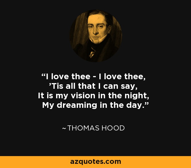 I love thee - I love thee, 'Tis all that I can say, It is my vision in the night, My dreaming in the day. - Thomas Hood