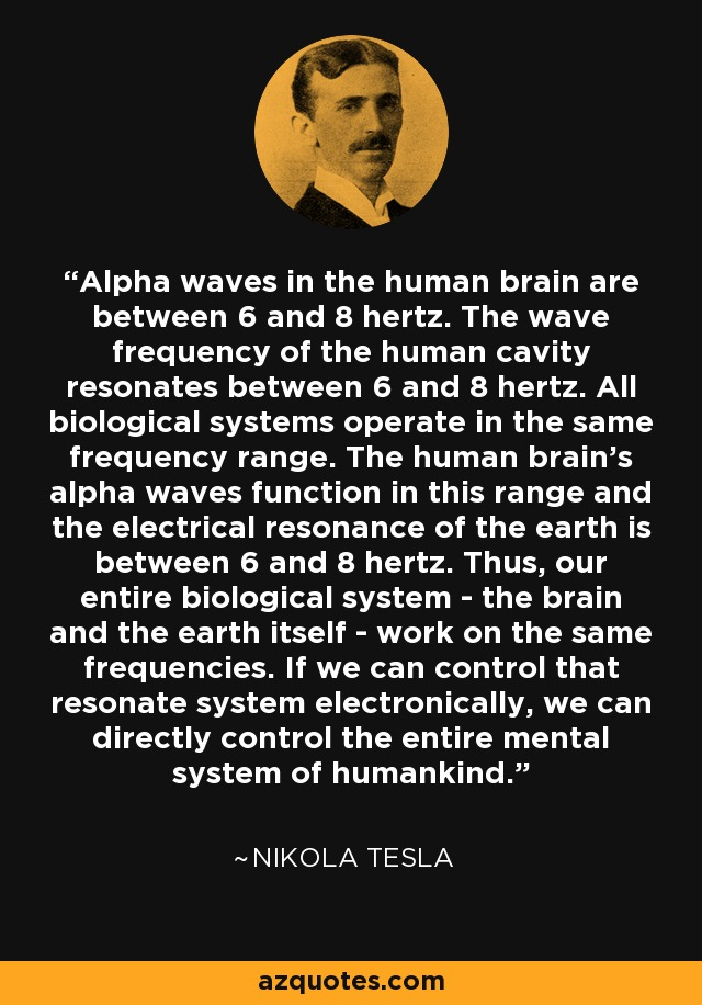 Alpha waves in the human brain are between 6 and 8 hertz. The wave frequency of the human cavity resonates between 6 and 8 hertz. All biological systems operate in the same frequency range. The human brain's alpha waves function in this range and the electrical resonance of the earth is between 6 and 8 hertz. Thus, our entire biological system - the brain and the earth itself - work on the same frequencies. If we can control that resonate system electronically, we can directly control the entire mental system of humankind. - Nikola Tesla