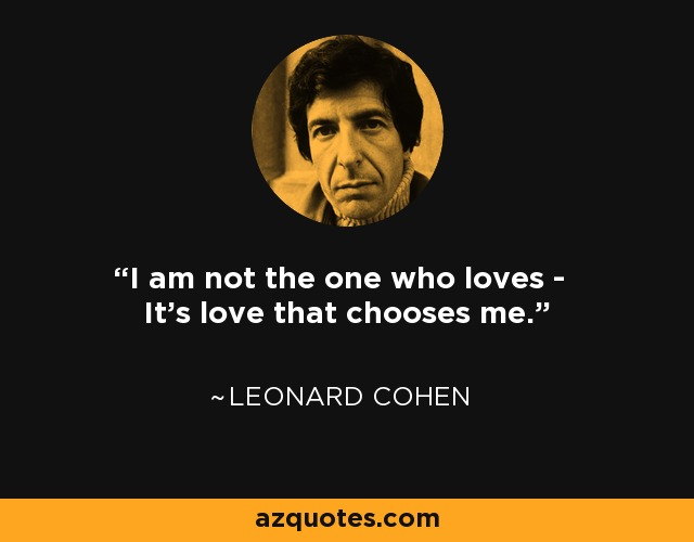 I am not the one who loves - It's love that chooses me. - Leonard Cohen