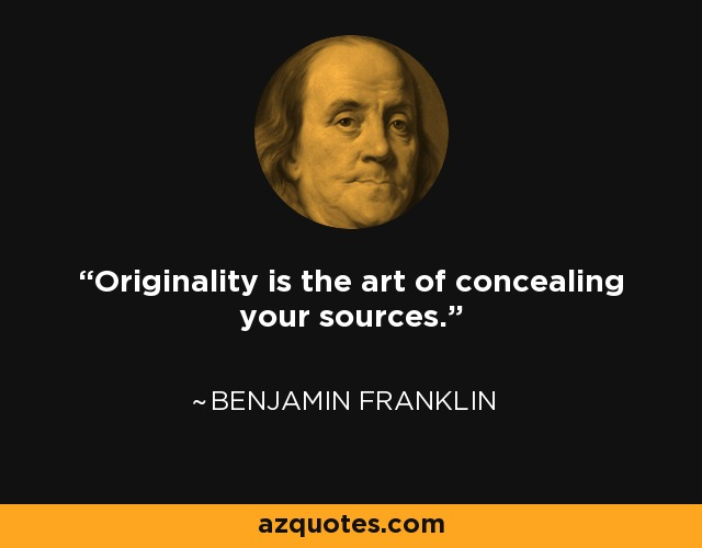 Originality is the art of concealing your sources. - Franklin P. Jones
