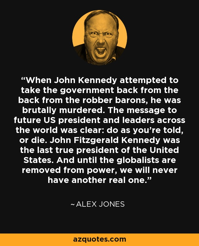 When John Kennedy attempted to take the government back from the back from the robber barons, he was brutally murdered. The message to future US president and leaders across the world was clear: do as you're told, or die. John Fitzgerald Kennedy was the last true president of the United States. And until the globalists are removed from power, we will never have another real one. - Alex Jones