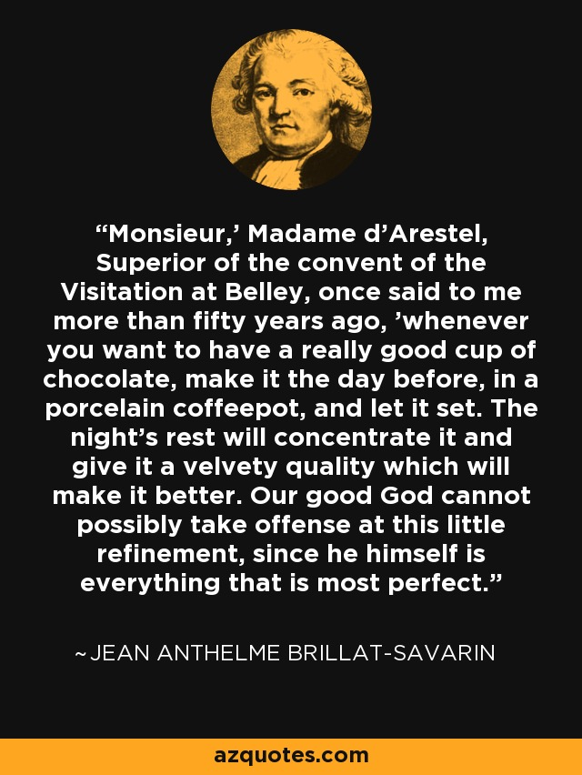 'Monsieur,' Madame d'Arestel, Superior of the convent of the Visitation at Belley, once said to me more than fifty years ago, 'whenever you want to have a really good cup of chocolate, make it the day before, in a porcelain coffeepot, and let it set. The night's rest will concentrate it and give it a velvety quality which will make it better. Our good God cannot possibly take offense at this little refinement, since he himself is everything that is most perfect.' - Jean Anthelme Brillat-Savarin