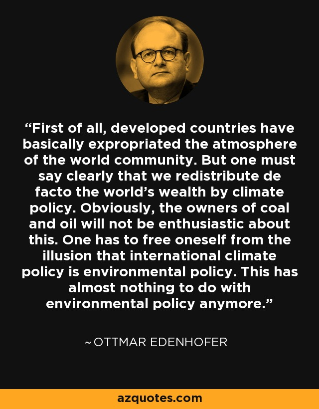 First of all, developed countries have basically expropriated the atmosphere of the world community. But one must say clearly that we redistribute de facto the world's wealth by climate policy. Obviously, the owners of coal and oil will not be enthusiastic about this. One has to free oneself from the illusion that international climate policy is environmental policy. This has almost nothing to do with environmental policy anymore. - Ottmar Edenhofer