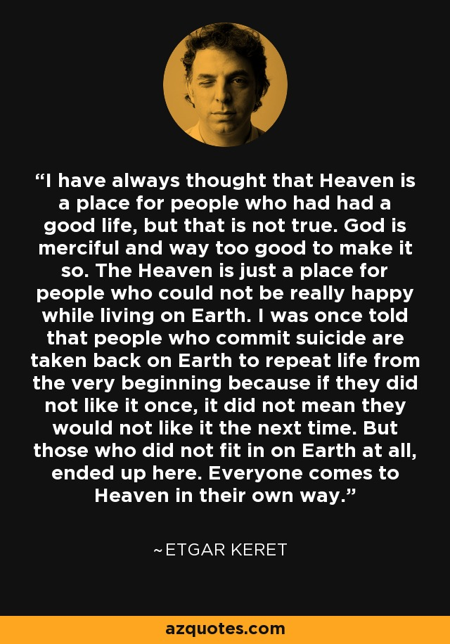 I have always thought that Heaven is a place for people who had had a good life, but that is not true. God is merciful and way too good to make it so. The Heaven is just a place for people who could not be really happy while living on Earth. I was once told that people who commit suicide are taken back on Earth to repeat life from the very beginning because if they did not like it once, it did not mean they would not like it the next time. But those who did not fit in on Earth at all, ended up here. Everyone comes to Heaven in their own way. - Etgar Keret
