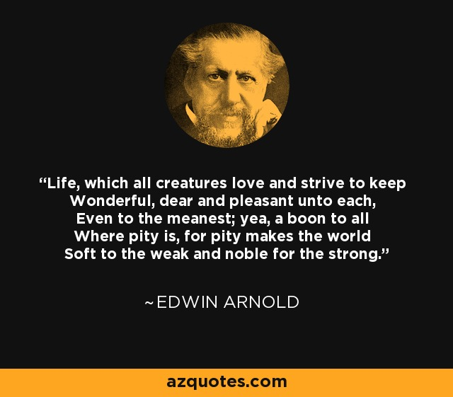 Life, which all creatures love and strive to keep Wonderful, dear and pleasant unto each, Even to the meanest; yea, a boon to all Where pity is, for pity makes the world Soft to the weak and noble for the strong. - Edwin Arnold