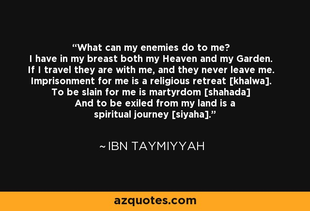 What can my enemies do to me? I have in my breast both my Heaven and my Garden. If I travel they are with me, and they never leave me. Imprisonment for me is a religious retreat [khalwa]. To be slain for me is martyrdom [shahada] And to be exiled from my land is a spiritual journey [siyaha]. - Ibn Taymiyyah