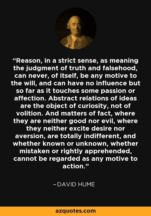 Reason, in a strict sense, as meaning the judgment of truth and falsehood, can never, of itself, be any motive to the will, and can have no influence but so far as it touches some passion or affection. Abstract relations of ideas are the object of curiosity, not of volition. And matters of fact, where they are neither good nor evil, where they neither excite desire nor aversion, are totally indifferent, and whether known or unknown, whether mistaken or rightly apprehended, cannot be regarded as any motive to action. - David Hume
