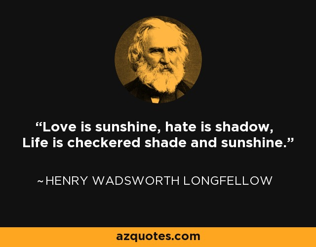 Love is sunshine, hate is shadow, Life is checkered shade and sunshine. - Henry Wadsworth Longfellow