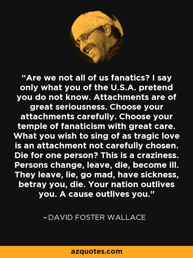 Are we not all of us fanatics? I say only what you of the U.S.A. pretend you do not know. Attachments are of great seriousness. Choose your attachments carefully. Choose your temple of fanaticism with great care. What you wish to sing of as tragic love is an attachment not carefully chosen. Die for one person? This is a craziness. Persons change, leave, die, become ill. They leave, lie, go mad, have sickness, betray you, die. Your nation outlives you. A cause outlives you. - David Foster Wallace