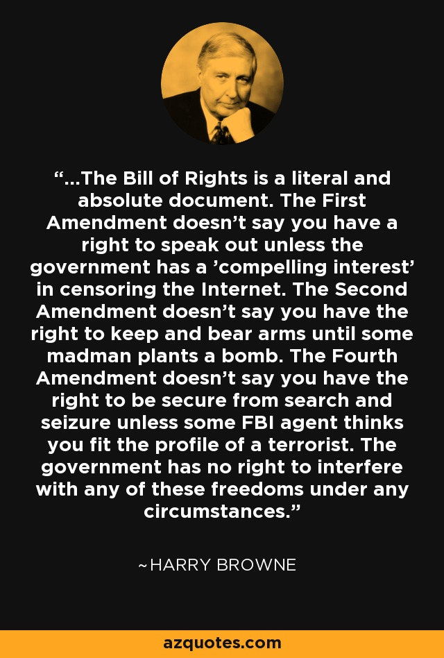 ...The Bill of Rights is a literal and absolute document. The First Amendment doesn't say you have a right to speak out unless the government has a 'compelling interest' in censoring the Internet. The Second Amendment doesn't say you have the right to keep and bear arms until some madman plants a bomb. The Fourth Amendment doesn't say you have the right to be secure from search and seizure unless some FBI agent thinks you fit the profile of a terrorist. The government has no right to interfere with any of these freedoms under any circumstances. - Harry Browne
