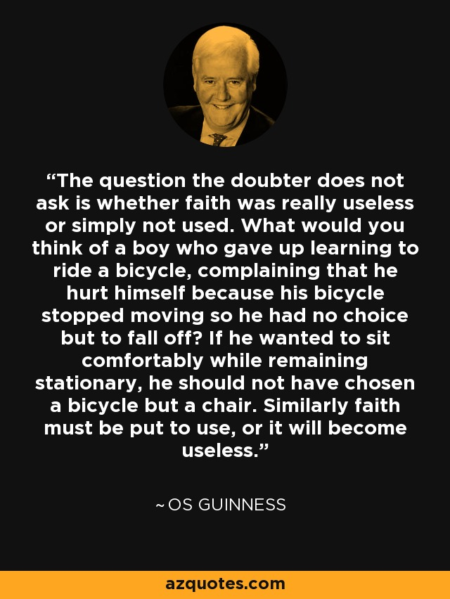 The question the doubter does not ask is whether faith was really useless or simply not used. What would you think of a boy who gave up learning to ride a bicycle, complaining that he hurt himself because his bicycle stopped moving so he had no choice but to fall off? If he wanted to sit comfortably while remaining stationary, he should not have chosen a bicycle but a chair. Similarly faith must be put to use, or it will become useless. - Os Guinness