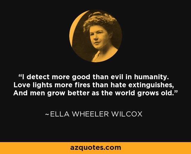 I detect more good than evil in humanity. Love lights more fires than hate extinguishes, And men grow better as the world grows old. - Ella Wheeler Wilcox