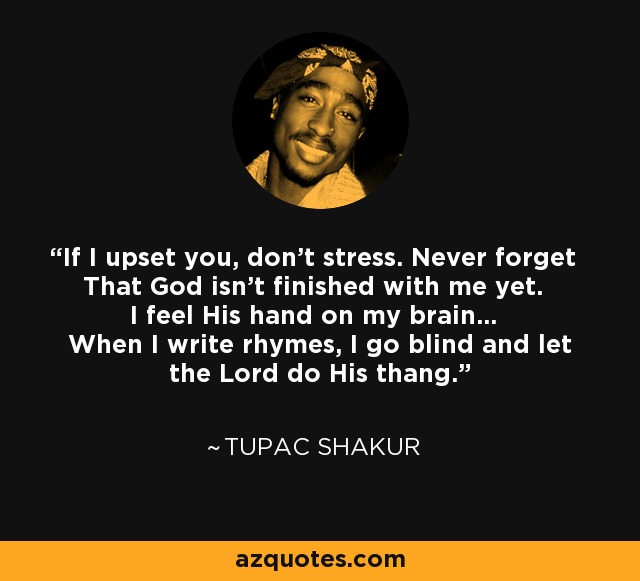 If I upset you, don't stress. Never forget That God isn't finished with me yet. I feel His hand on my brain... When I write rhymes, I go blind and let the Lord do His thang. - Tupac Shakur