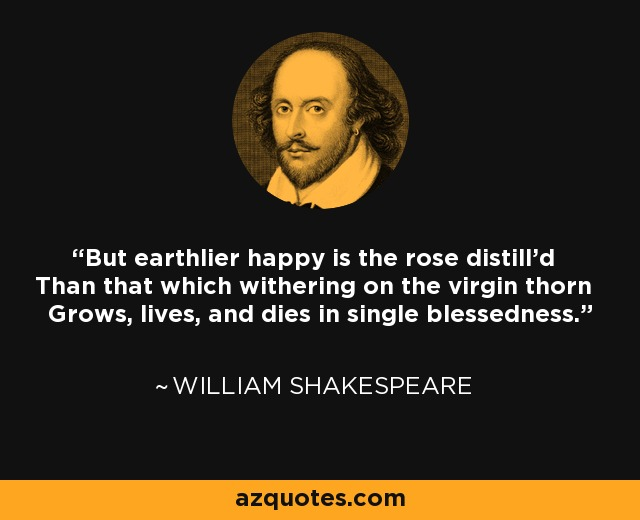 But earthlier happy is the rose distill'd Than that which withering on the virgin thorn Grows, lives, and dies in single blessedness. - William Shakespeare