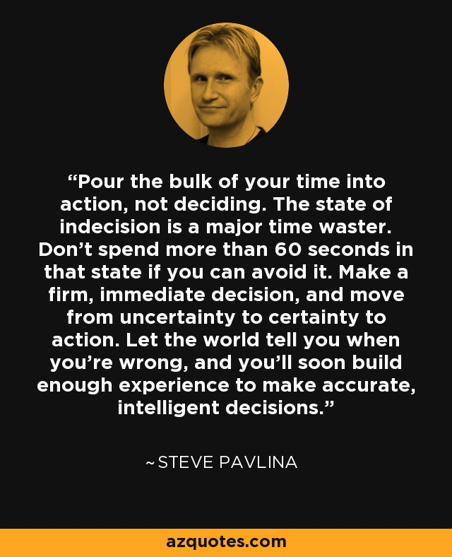 Pour the bulk of your time into action, not deciding. The state of indecision is a major time waster. Don't spend more than 60 seconds in that state if you can avoid it. Make a firm, immediate decision, and move from uncertainty to certainty to action. Let the world tell you when you're wrong, and you'll soon build enough experience to make accurate, intelligent decisions. - Steve Pavlina