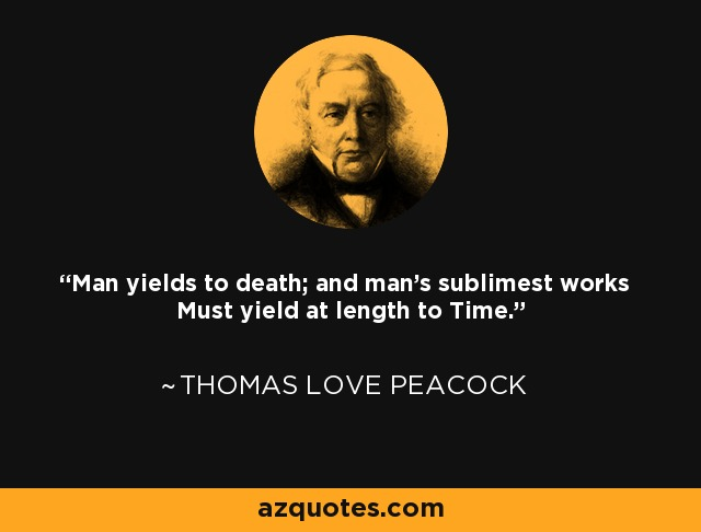 Man yields to death; and man's sublimest works Must yield at length to Time. - Thomas Love Peacock
