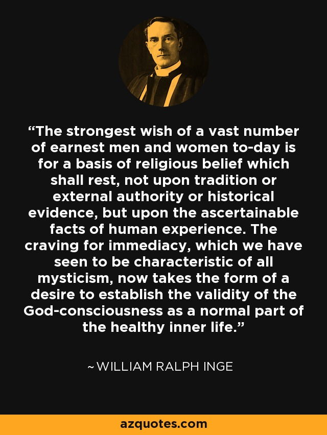 The strongest wish of a vast number of earnest men and women to-day is for a basis of religious belief which shall rest, not upon tradition or external authority or historical evidence, but upon the ascertainable facts of human experience. The craving for immediacy, which we have seen to be characteristic of all mysticism, now takes the form of a desire to establish the validity of the God-consciousness as a normal part of the healthy inner life. - William Ralph Inge