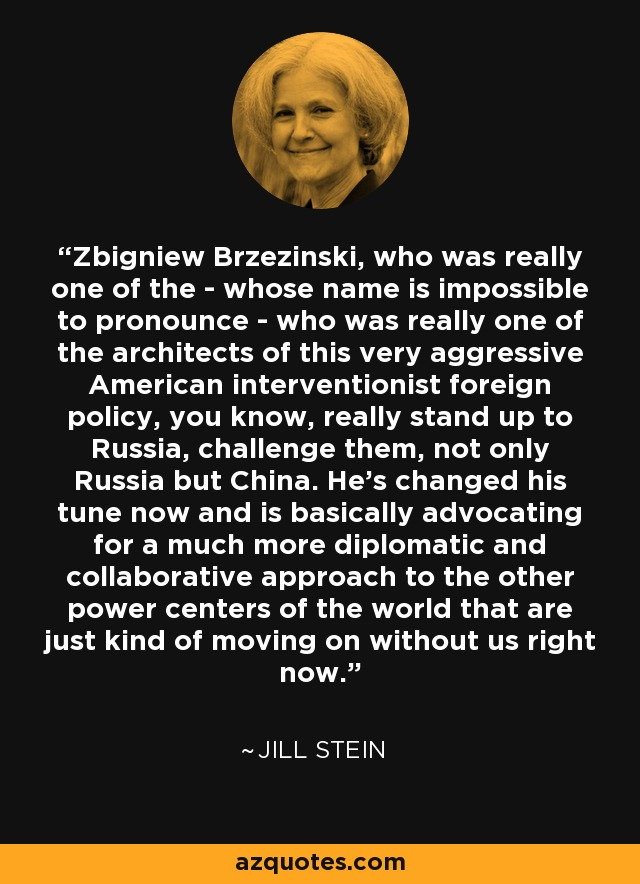 Zbigniew Brzezinski, who was really one of the - whose name is impossible to pronounce - who was really one of the architects of this very aggressive American interventionist foreign policy, you know, really stand up to Russia, challenge them, not only Russia but China. He's changed his tune now and is basically advocating for a much more diplomatic and collaborative approach to the other power centers of the world that are just kind of moving on without us right now. - Jill Stein