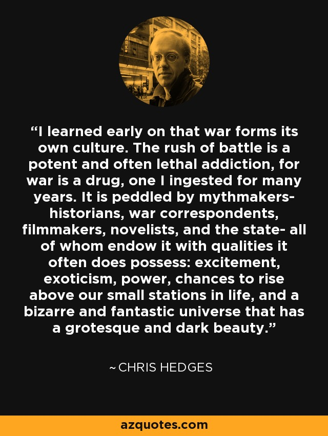 I learned early on that war forms its own culture. The rush of battle is a potent and often lethal addiction, for war is a drug, one I ingested for many years. It is peddled by mythmakers- historians, war correspondents, filmmakers, novelists, and the state- all of whom endow it with qualities it often does possess: excitement, exoticism, power, chances to rise above our small stations in life, and a bizarre and fantastic universe that has a grotesque and dark beauty. - Chris Hedges