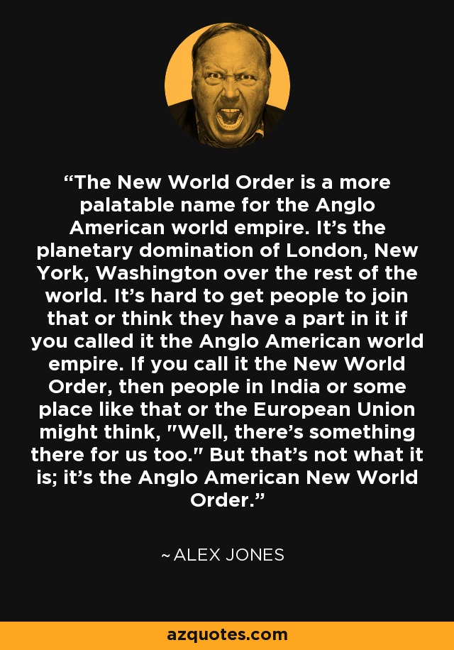 The New World Order is a more palatable name for the Anglo American world empire. It's the planetary domination of London, New York, Washington over the rest of the world. It's hard to get people to join that or think they have a part in it if you called it the Anglo American world empire. If you call it the New World Order, then people in India or some place like that or the European Union might think,