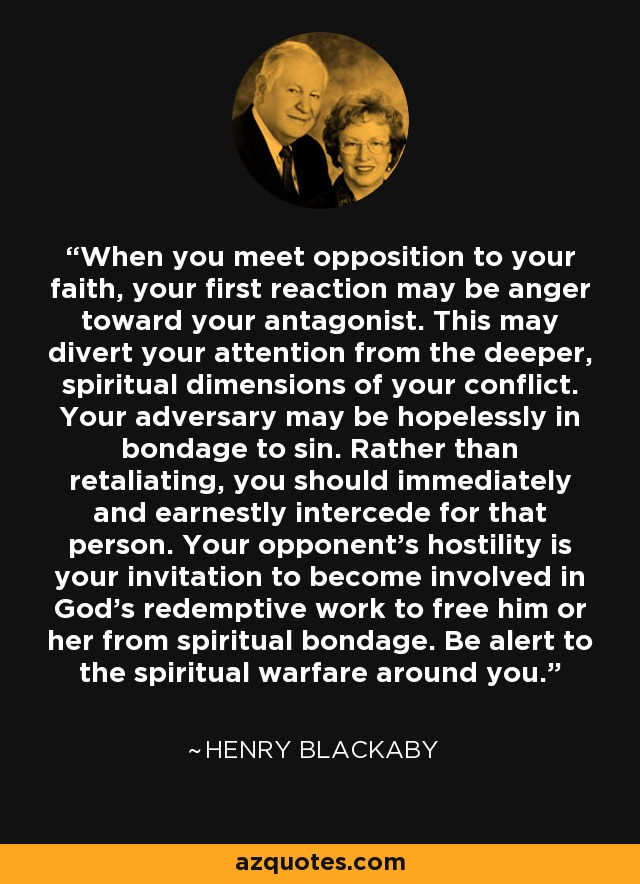 When you meet opposition to your faith, your first reaction may be anger toward your antagonist. This may divert your attention from the deeper, spiritual dimensions of your conflict. Your adversary may be hopelessly in bondage to sin. Rather than retaliating, you should immediately and earnestly intercede for that person. Your opponent's hostility is your invitation to become involved in God's redemptive work to free him or her from spiritual bondage. Be alert to the spiritual warfare around you. - Henry Blackaby